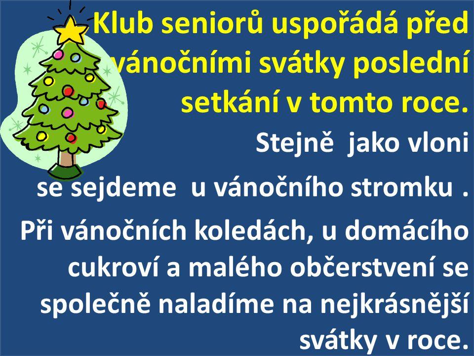 Klub seniorů uspořádá před vánočními svátky poslední setkání v tomto roce. Stejně jako vloni se sejdeme u vánočního stromku. Při vánočních koledách, u