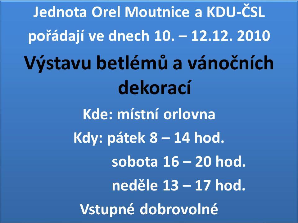 Jednota Orel Moutnice a KDU-ČSL pořádají ve dnech 10. – 12.12. 2010 Výstavu betlémů a vánočních dekorací Kde: místní orlovna Kdy: pátek 8 – 14 hod. so