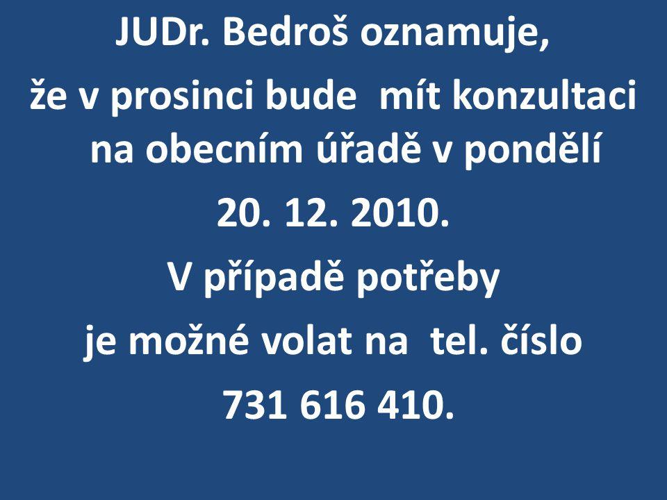 JUDr. Bedroš oznamuje, že v prosinci bude mít konzultaci na obecním úřadě v pondělí 20. 12. 2010. V případě potřeby je možné volat na tel. číslo 731 6