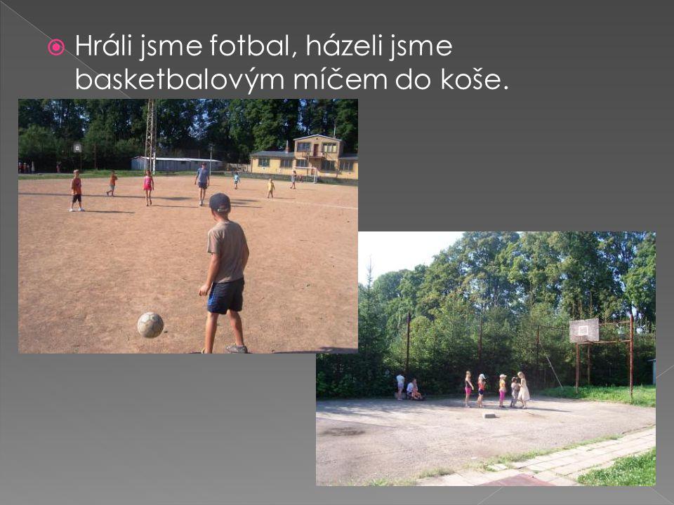  Hráli jsme fotbal, házeli jsme basketbalovým míčem do koše.