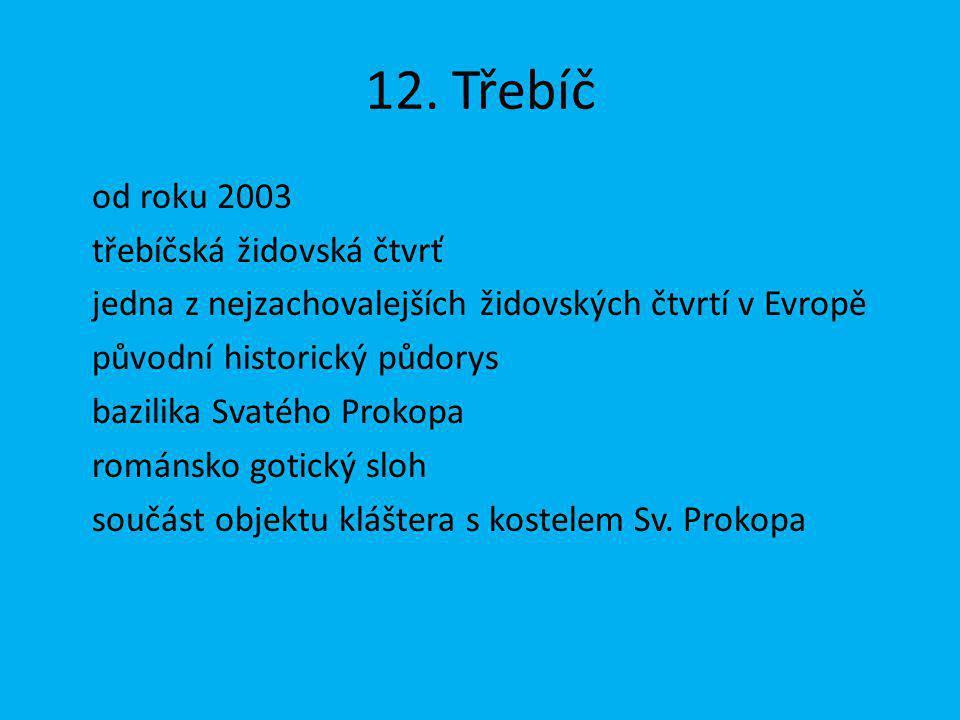12. Třebíč od roku 2003 třebíčská židovská čtvrť jedna z nejzachovalejších židovských čtvrtí v Evropě původní historický půdorys bazilika Svatého Prok