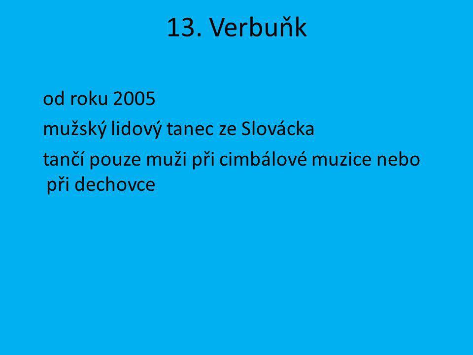 13. Verbuňk od roku 2005 mužský lidový tanec ze Slovácka tančí pouze muži při cimbálové muzice nebo při dechovce