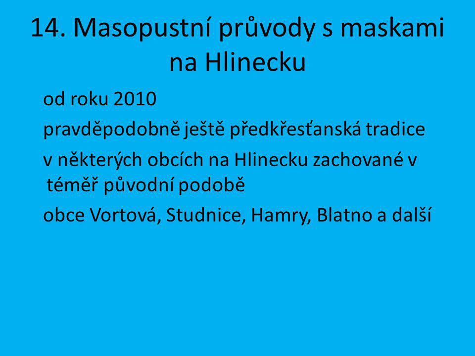 14. Masopustní průvody s maskami na Hlinecku od roku 2010 pravděpodobně ještě předkřesťanská tradice v některých obcích na Hlinecku zachované v téměř