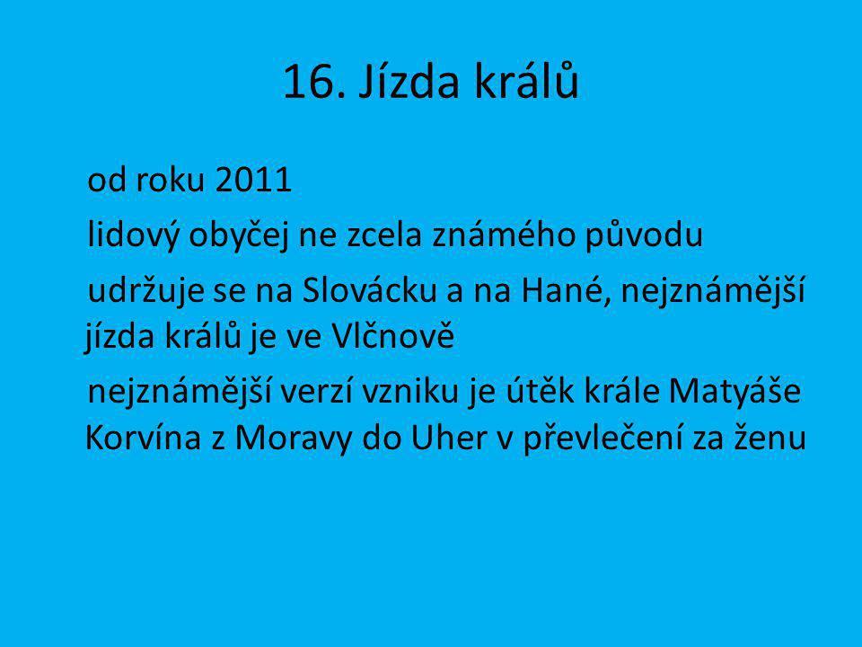 16. Jízda králů od roku 2011 lidový obyčej ne zcela známého původu udržuje se na Slovácku a na Hané, nejznámější jízda králů je ve Vlčnově nejznámější
