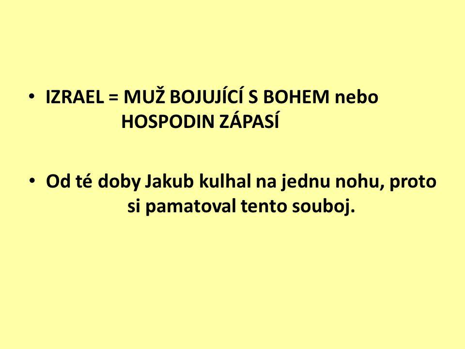 IZRAEL = MUŽ BOJUJÍCÍ S BOHEM nebo HOSPODIN ZÁPASÍ Od té doby Jakub kulhal na jednu nohu, proto si pamatoval tento souboj.