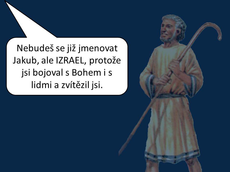 Nebudeš se již jmenovat Jakub, ale IZRAEL, protože jsi bojoval s Bohem i s lidmi a zvítězil jsi.