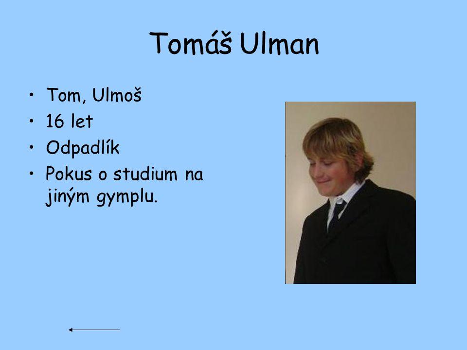 Tomáš Ulman Tom, Ulmoš 16 let Odpadlík Pokus o studium na jiným gymplu.