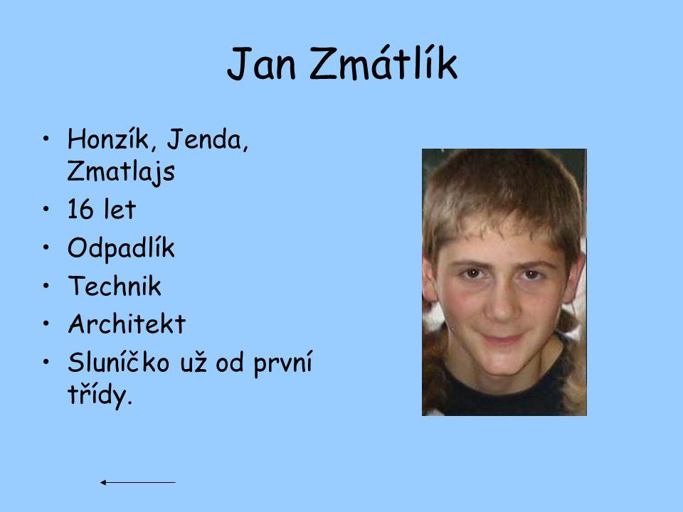 Jan Zmátlík Honzík, Jenda, Zmatlajs 16 let Odpadlík Technik Architekt Sluníčko už od první třídy.