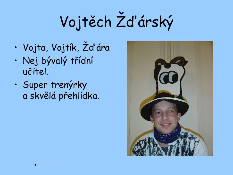 Vojtěch Žďárský Vojta, Vojtík, Žďára Nej bývalý třídní učitel. Super trenýrky a skvělá přehlídka.