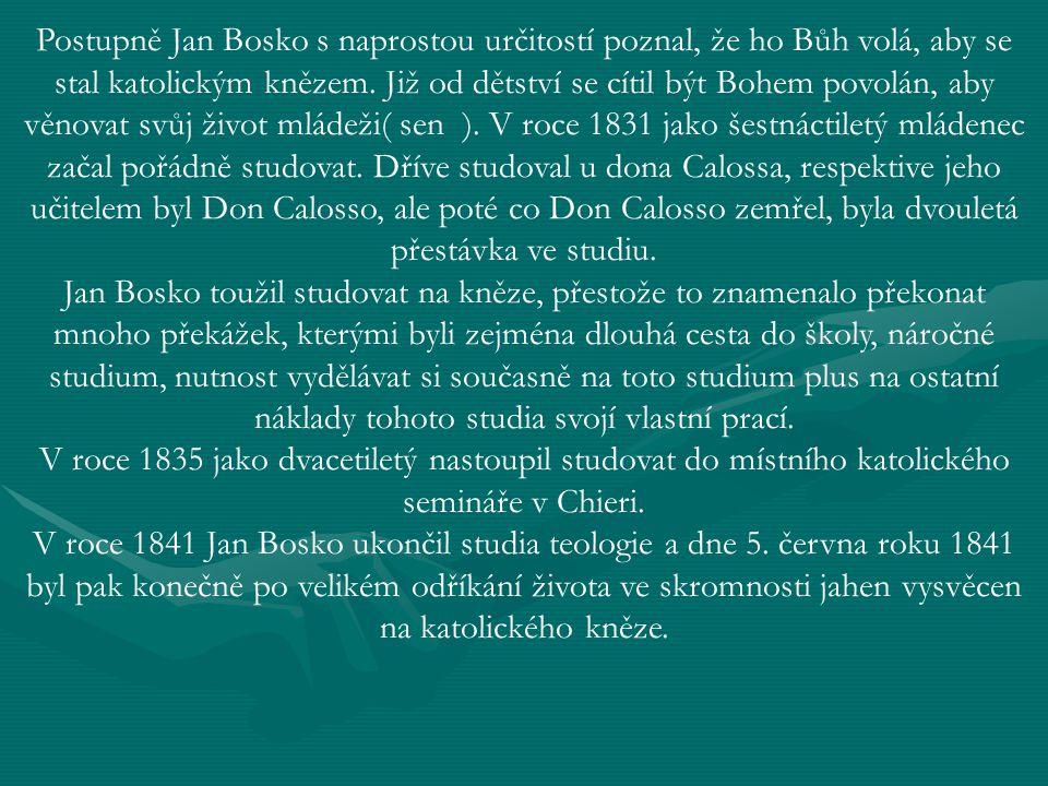 Postupně Jan Bosko s naprostou určitostí poznal, že ho Bůh volá, aby se stal katolickým knězem. Již od dětství se cítil být Bohem povolán, aby věnovat