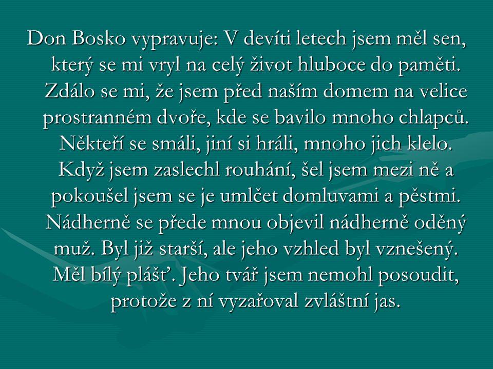 Don Bosko vypravuje: V devíti letech jsem měl sen, který se mi vryl na celý život hluboce do paměti. Zdálo se mi, že jsem před naším domem na velice p