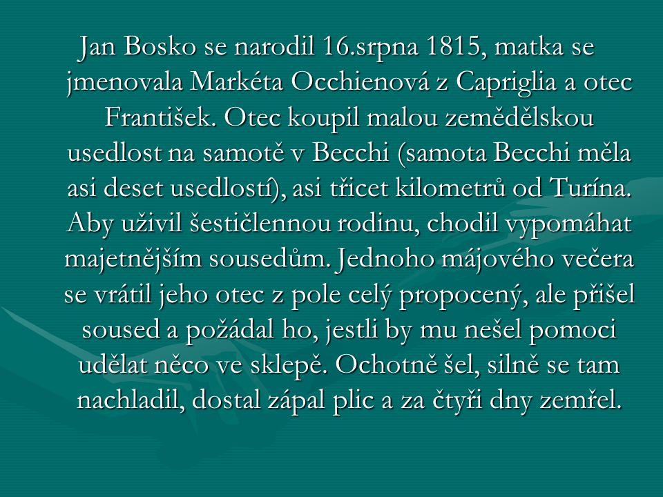 Jan Bosko se narodil 16.srpna 1815, matka se jmenovala Markéta Occhienová z Capriglia a otec František. Otec koupil malou zemědělskou usedlost na samo