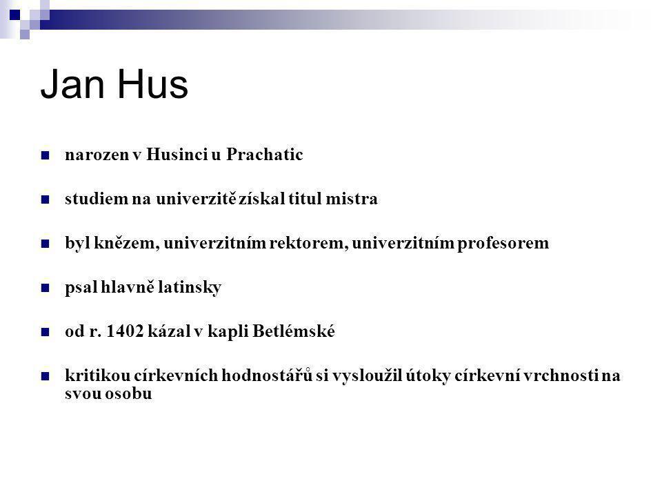 Jan Hus narozen v Husinci u Prachatic studiem na univerzitě získal titul mistra byl knězem, univerzitním rektorem, univerzitním profesorem psal hlavně latinsky od r.