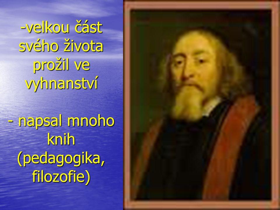 -velkou část svého života prožil ve vyhnanství - napsal mnoho knih (pedagogika, filozofie)