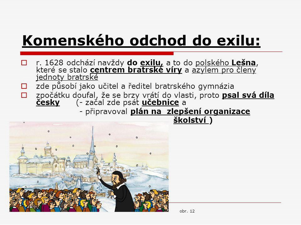 Komenského odchod do exilu:  r. 1628 odchází navždy do exilu, a to do polského Lešna, které se stalo centrem bratrské víry a azylem pro členy jednoty