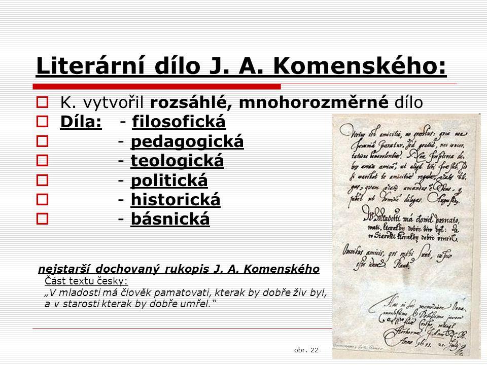 Literární dílo J. A. Komenského:  K. vytvořil rozsáhlé, mnohorozměrné dílo  Díla: - filosofická  - pedagogická  - teologická  - politická  - his