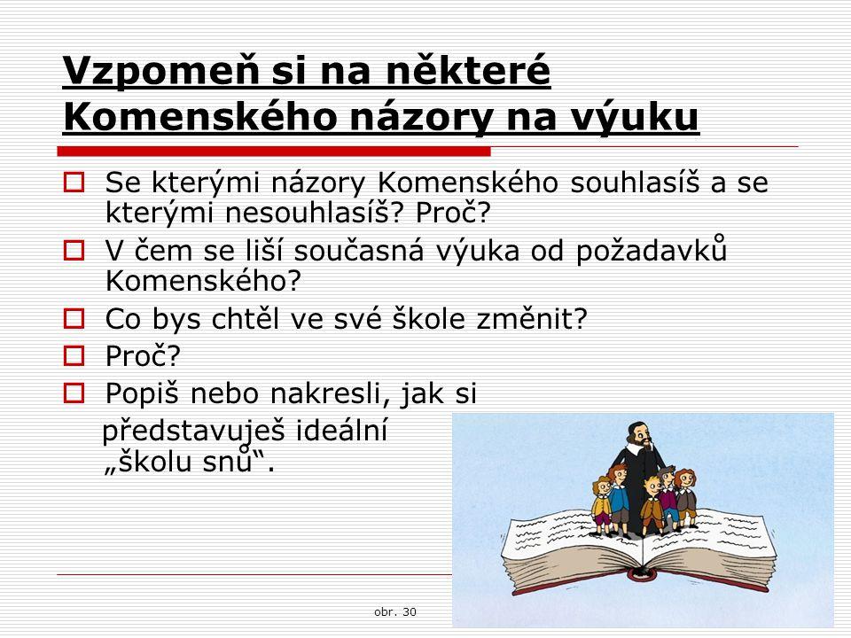 Vzpomeň si na některé Komenského názory na výuku  Se kterými názory Komenského souhlasíš a se kterými nesouhlasíš? Proč?  V čem se liší současná výu