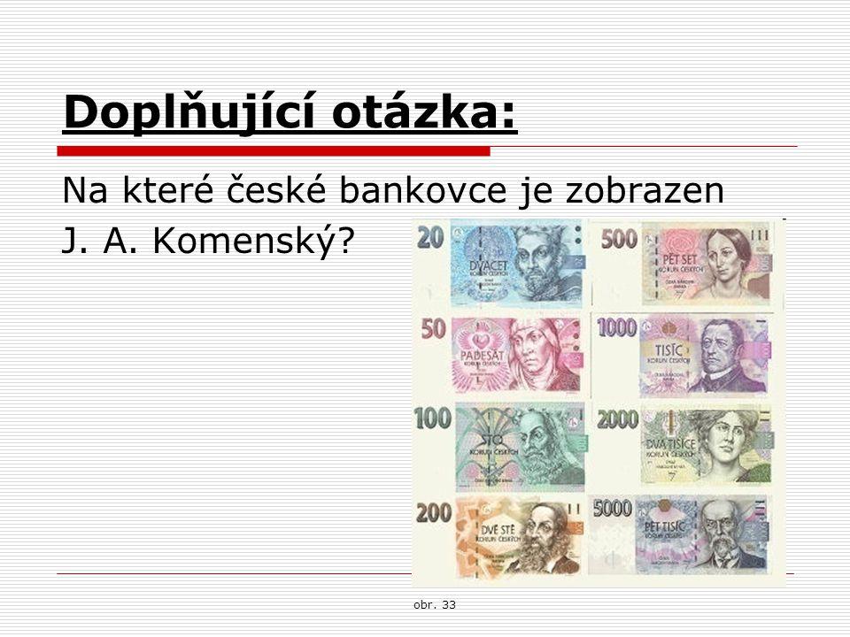 Doplňující otázka: Na které české bankovce je zobrazen J. A. Komenský? obr. 33