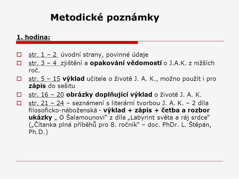 Metodické poznámky 1. hodina:  str. 1 – 2 úvodní strany, povinné údaje  str. 3 – 4 zjištění a opakování vědomostí o J.A.K. z nižších roč.  str. 5 –