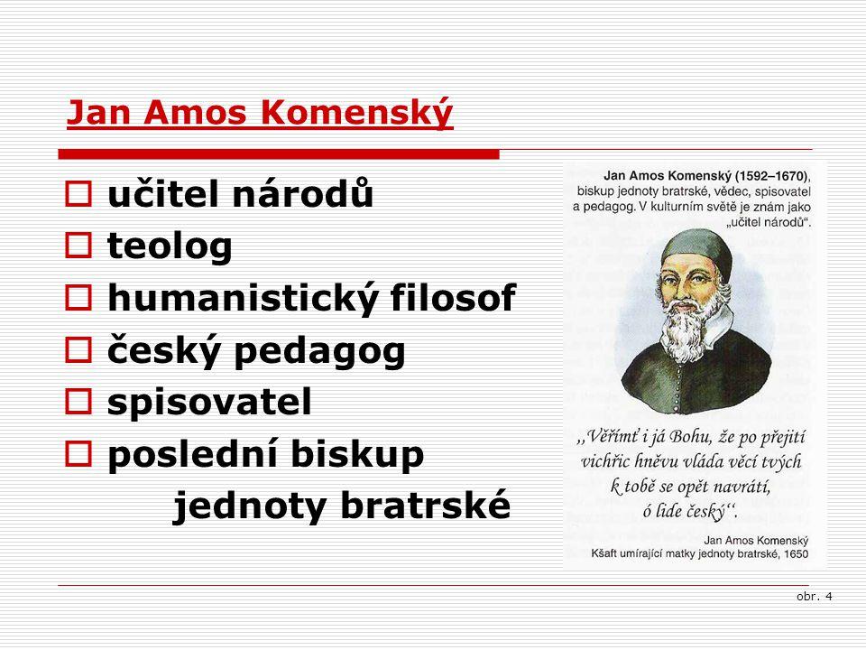  učitel národů  teolog  humanistický filosof  český pedagog  spisovatel  poslední biskup jednoty bratrské Jan Amos Komenský obr. 4