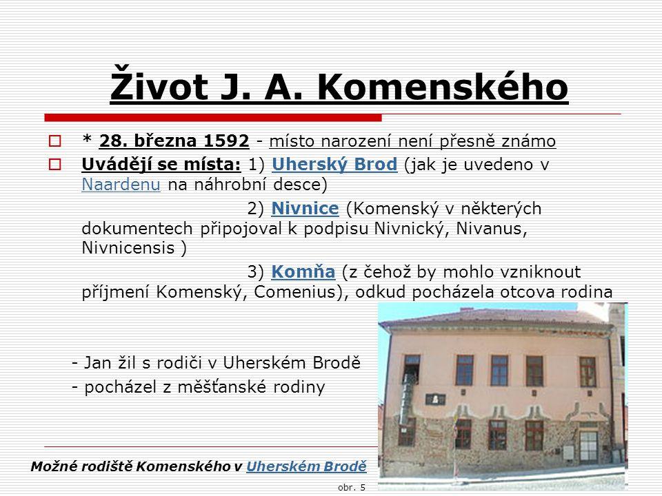 Život J. A. Komenského  * 28. března 1592 - místo narození není přesně známo  Uvádějí se místa: 1) Uherský Brod (jak je uvedeno v Naardenu na náhrob