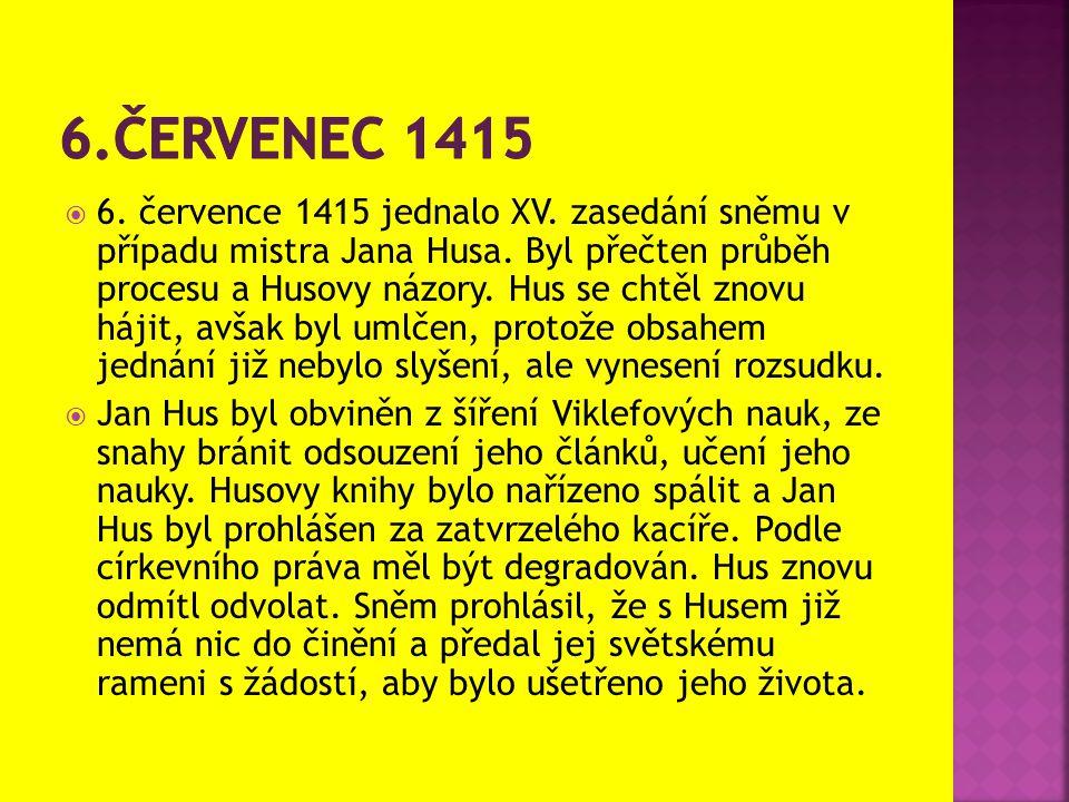 6. července 1415 jednalo XV. zasedání sněmu v případu mistra Jana Husa. Byl přečten průběh procesu a Husovy názory. Hus se chtěl znovu hájit, avšak