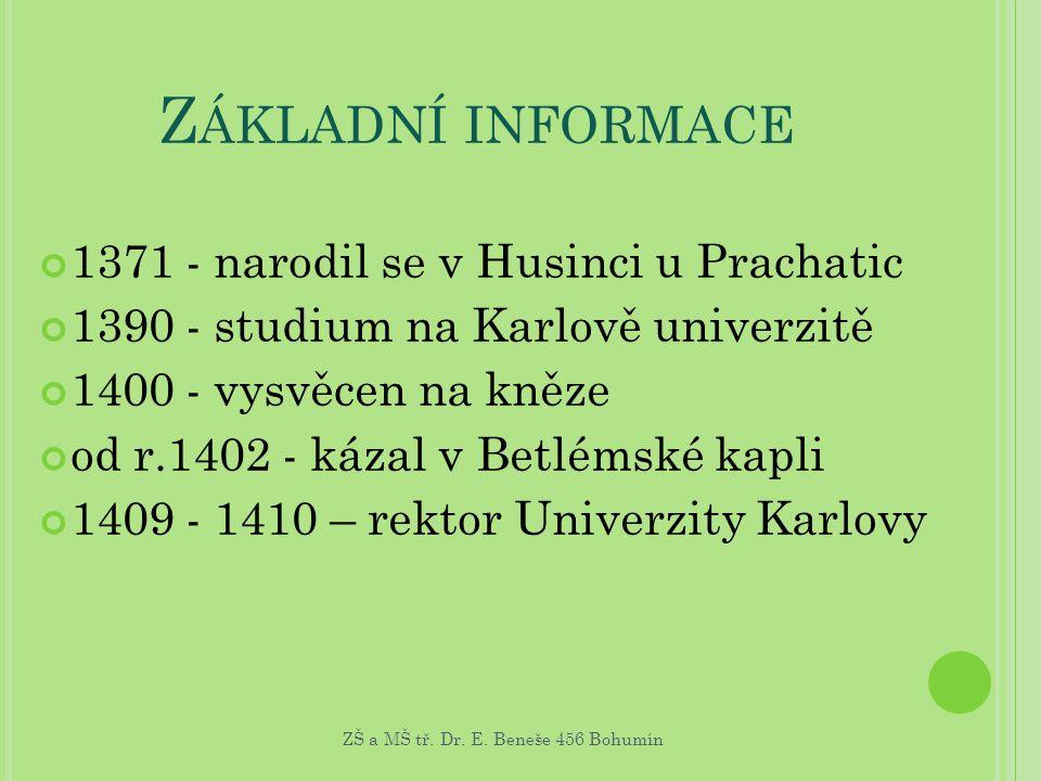 Z ÁKLADNÍ INFORMACE 1371 - narodil se v Husinci u Prachatic 1390 - studium na Karlově univerzitě 1400 - vysvěcen na kněze od r.1402 - kázal v Betlémsk