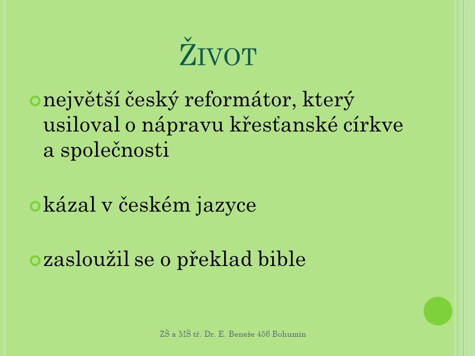Ž IVOT největší český reformátor, který usiloval o nápravu křesťanské církve a společnosti kázal v českém jazyce zasloužil se o překlad bible ZŠ a MŠ