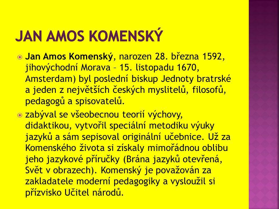  Jan Amos Komenský, narozen 28. března 1592, jihovýchodní Morava – 15. listopadu 1670, Amsterdam) byl poslední biskup Jednoty bratrské a jeden z nejv