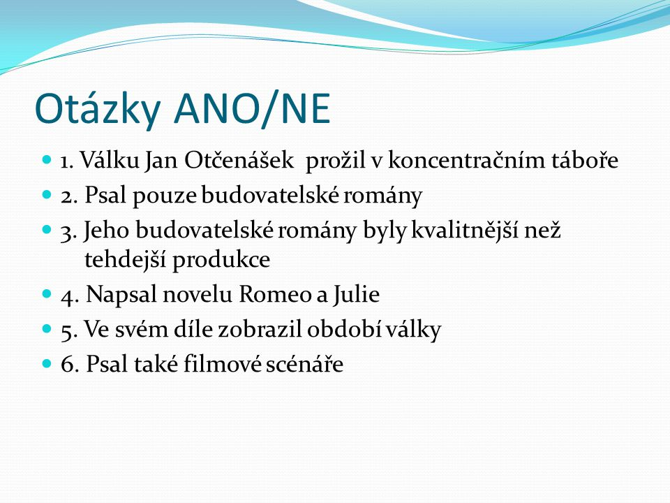 Otázky ANO/NE 1. Válku Jan Otčenášek prožil v koncentračním táboře 2. Psal pouze budovatelské romány 3. Jeho budovatelské romány byly kvalitnější než