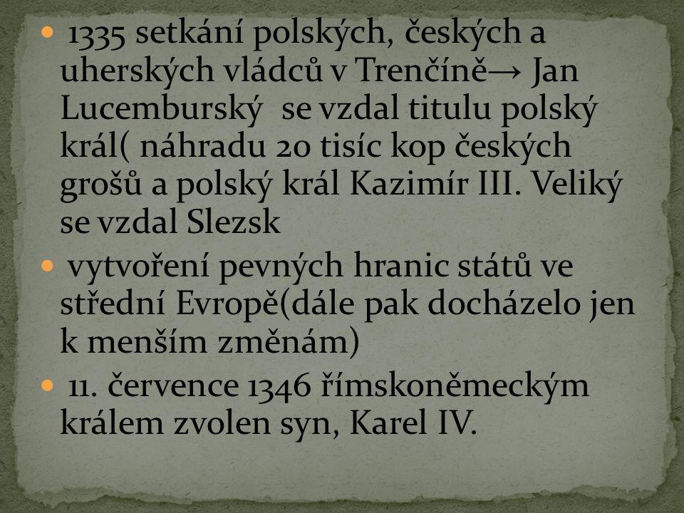 1335 setkání polských, českých a uherských vládců v Trenčíně → Jan Lucemburský se vzdal titulu polský král( náhradu 20 tisíc kop českých grošů a polsk