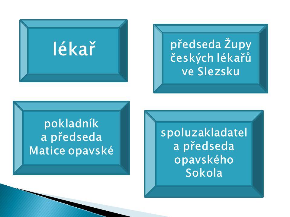 lékař předseda Župy českých lékařů ve Slezsku pokladník a předseda Matice opavské spoluzakladatel a předseda opavského Sokola