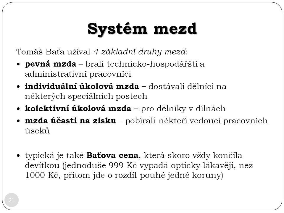 Systém mezd 21 Tomáš Baťa užíval 4 základní druhy mezd : pevná mzda – brali technicko-hospodářští a administrativní pracovníci individuální úkolová mz