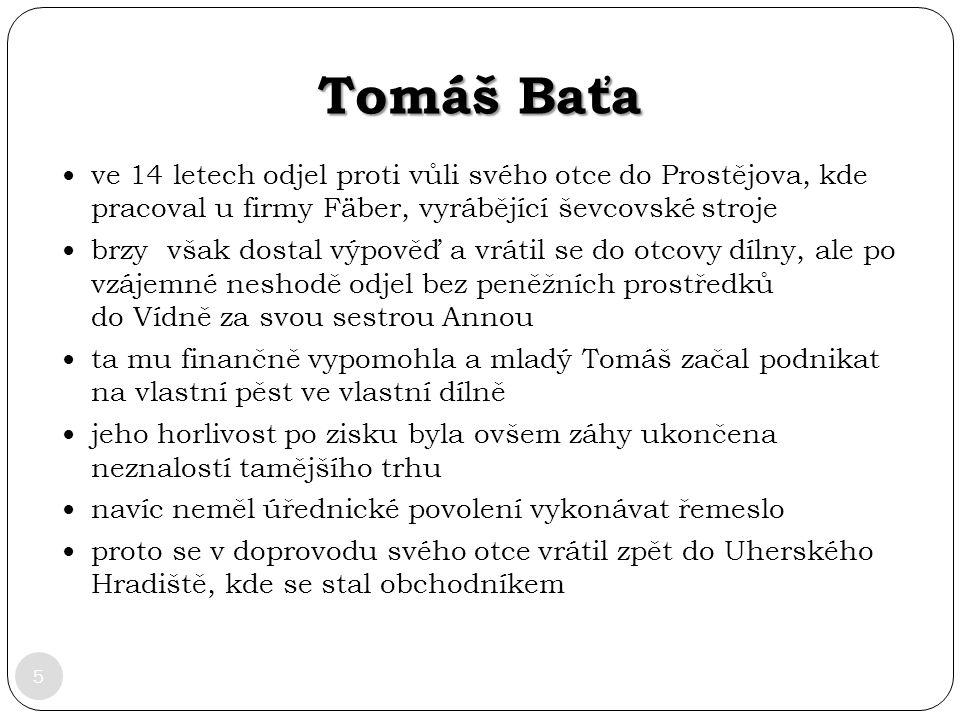 Tomáš Baťa 5 ve 14 letech odjel proti vůli svého otce do Prostějova, kde pracoval u firmy Fäber, vyrábějící ševcovské stroje brzy však dostal výpověď