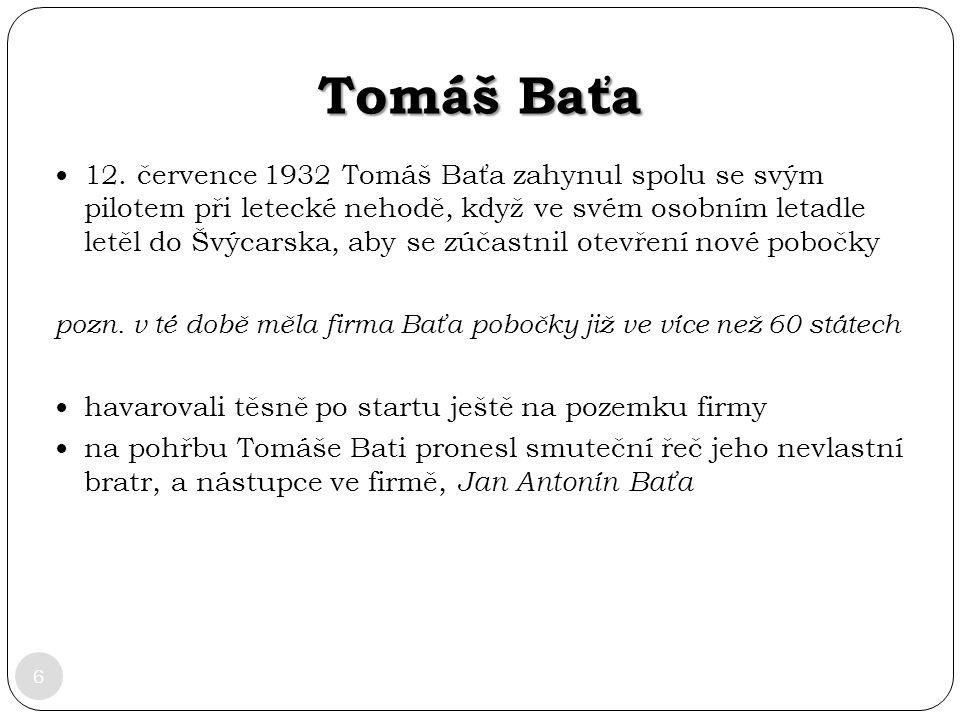 Tomáš Baťa 6 12. července 1932 Tomáš Baťa zahynul spolu se svým pilotem při letecké nehodě, když ve svém osobním letadle letěl do Švýcarska, aby se zú