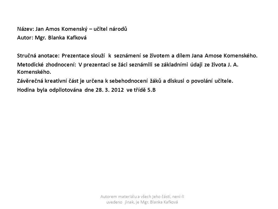 Název: Jan Amos Komenský – učitel národů Autor: Mgr. Blanka Kafková Stručná anotace: Prezentace slouží k seznámení se životem a dílem Jana Amose Komen