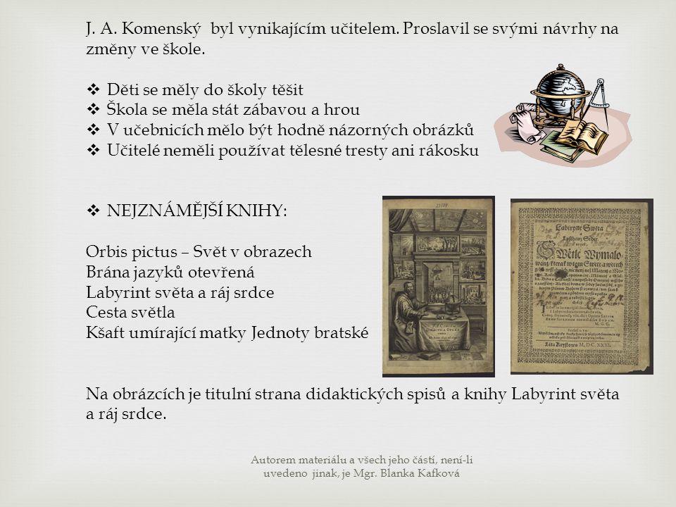 J. A. Komenský byl vynikajícím učitelem. Proslavil se svými návrhy na změny ve škole.  Děti se měly do školy těšit  Škola se měla stát zábavou a hro