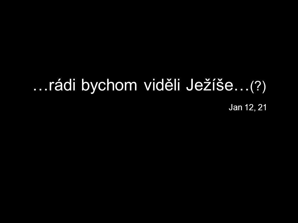…rádi bychom viděli Ježíše… ( ) Jan 12, 21