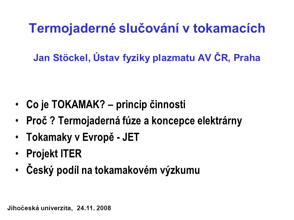 Termojaderné slučování v tokamacích Jan Stöckel, Ústav fyziky plazmatu AV ČR, Praha Co je TOKAMAK? – princip činnosti Proč ? Termojaderná fúze a konce