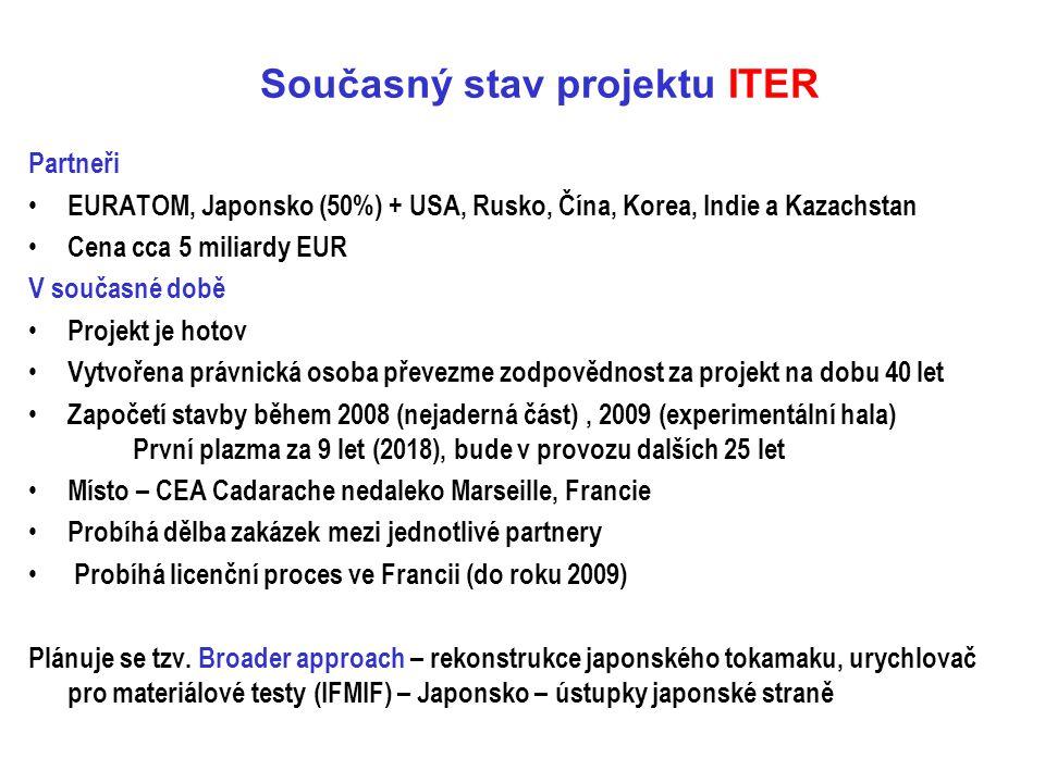 Současný stav projektu ITER Partneři EURATOM, Japonsko (50%) + USA, Rusko, Čína, Korea, Indie a Kazachstan Cena cca 5 miliardy EUR V současné době Pro