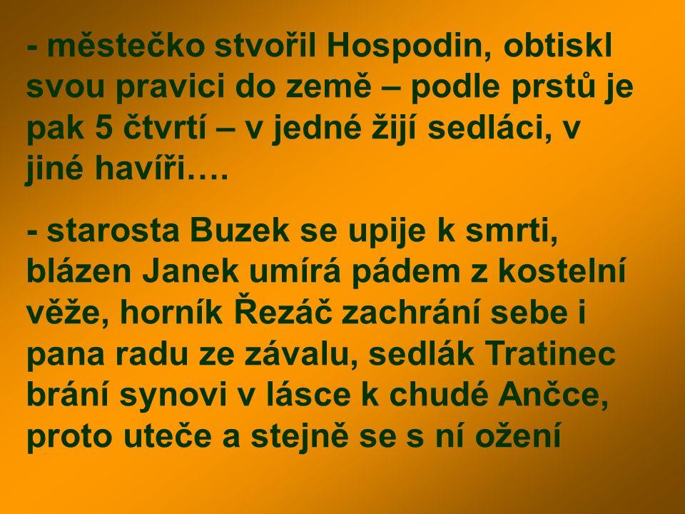 - městečko stvořil Hospodin, obtiskl svou pravici do země – podle prstů je pak 5 čtvrtí – v jedné žijí sedláci, v jiné havíři…. - starosta Buzek se up