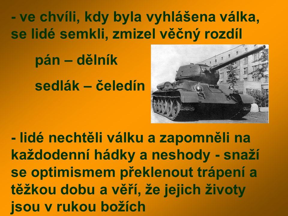 - ve chvíli, kdy byla vyhlášena válka, se lidé semkli, zmizel věčný rozdíl pán – dělník sedlák – čeledín - lidé nechtěli válku a zapomněli na každoden