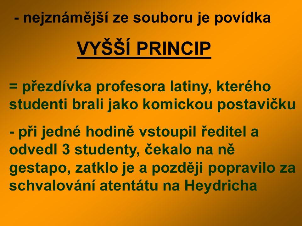 - nejznámější ze souboru je povídka VYŠŠÍ PRINCIP = přezdívka profesora latiny, kterého studenti brali jako komickou postavičku - při jedné hodině vst