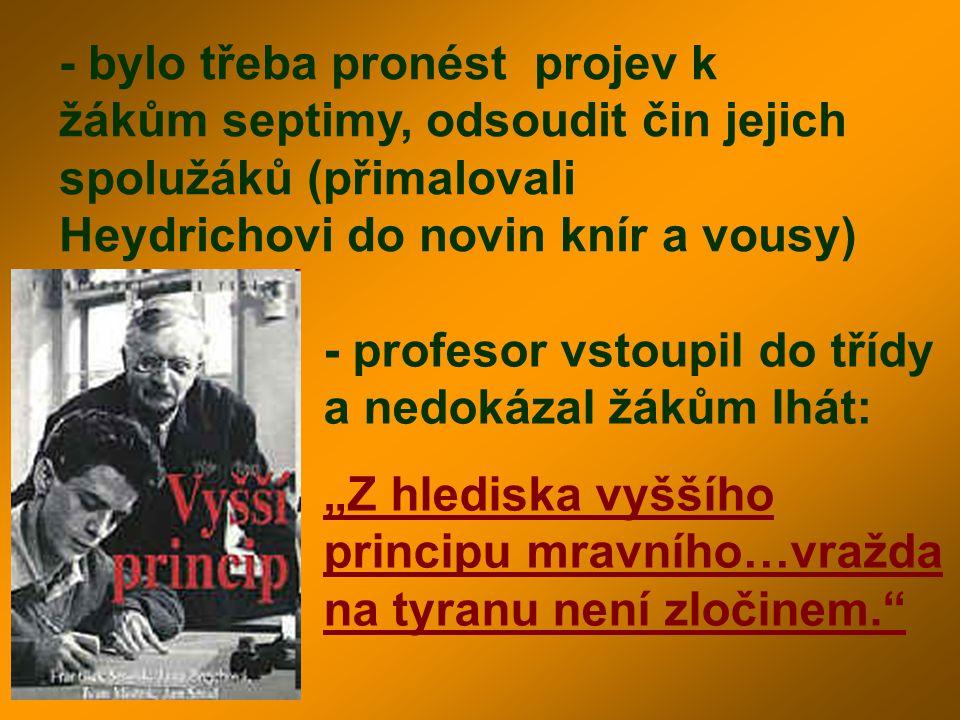 - bylo třeba pronést projev k žákům septimy, odsoudit čin jejich spolužáků (přimalovali Heydrichovi do novin knír a vousy) - profesor vstoupil do tříd