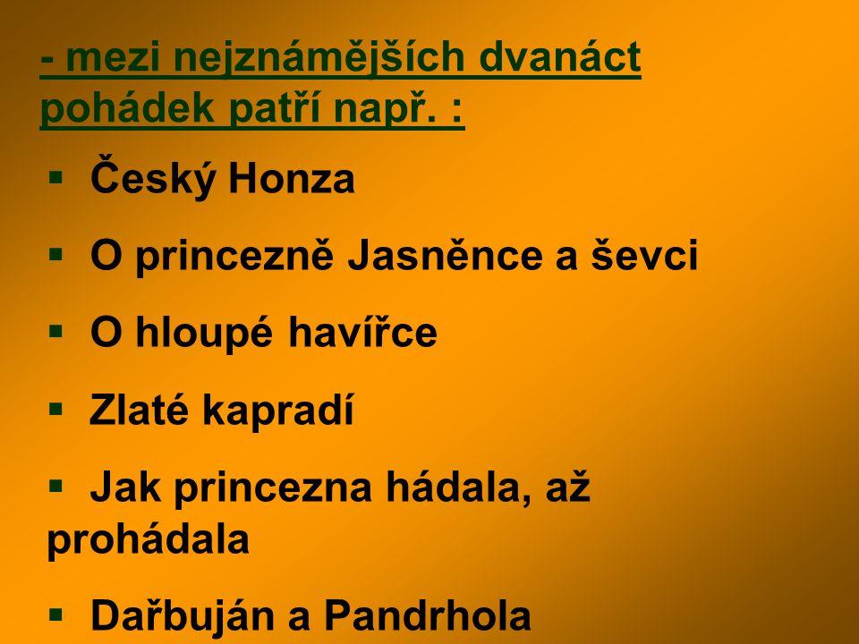 - mezi nejznámějších dvanáct pohádek patří např. :  Český Honza  O princezně Jasněnce a ševci  O hloupé havířce  Zlaté kapradí  Jak princezna hád