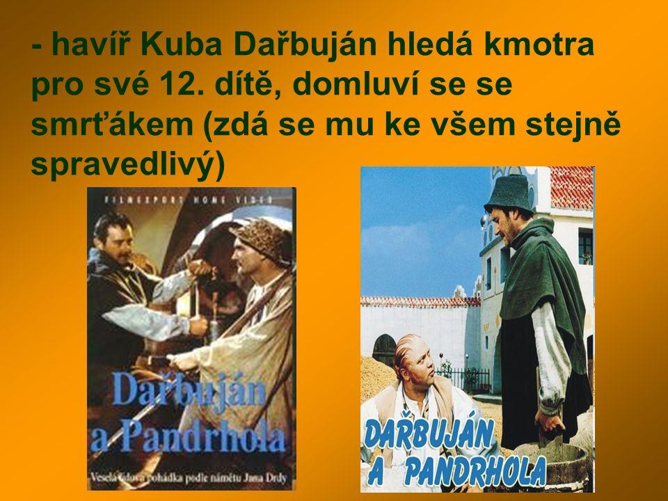 - havíř Kuba Dařbuján hledá kmotra pro své 12. dítě, domluví se se smrťákem (zdá se mu ke všem stejně spravedlivý)