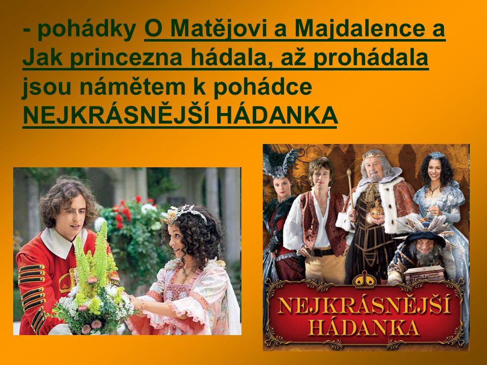 - pohádky O Matějovi a Majdalence a Jak princezna hádala, až prohádala jsou námětem k pohádce NEJKRÁSNĚJŠÍ HÁDANKA