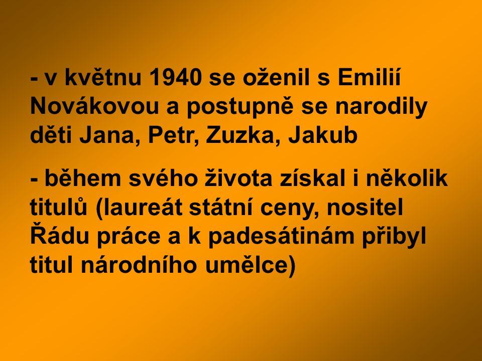 - v květnu 1940 se oženil s Emilií Novákovou a postupně se narodily děti Jana, Petr, Zuzka, Jakub - během svého života získal i několik titulů (laureá