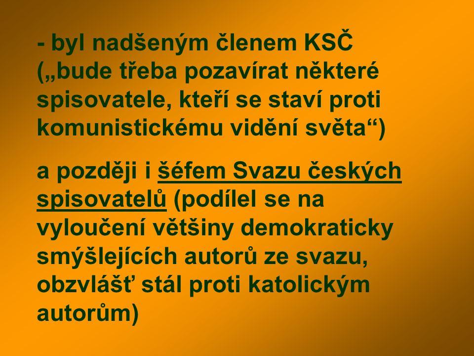 """- byl nadšeným členem KSČ (""""bude třeba pozavírat některé spisovatele, kteří se staví proti komunistickému vidění světa"""") a později i šéfem Svazu český"""