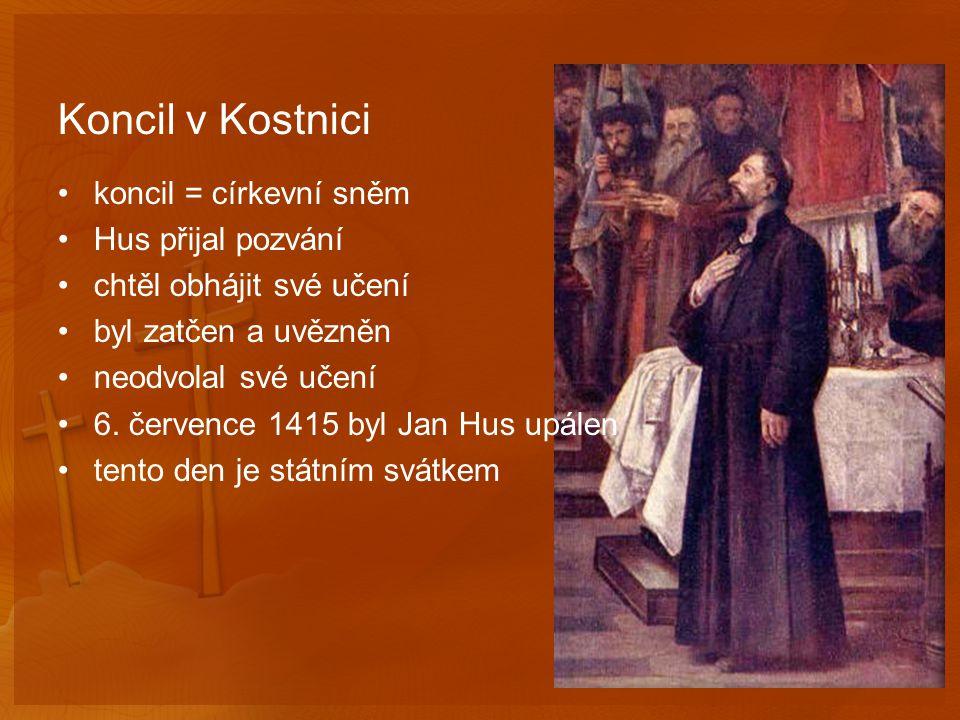 Koncil v Kostnici koncil = církevní sněm Hus přijal pozvání chtěl obhájit své učení byl zatčen a uvězněn neodvolal své učení 6.